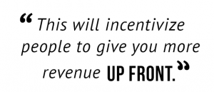 """This will incentivize people to give you more revenue up front."""