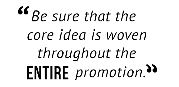 """Be sure that the core idea is woven throughout the entire promotion."""