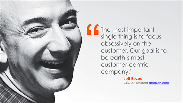 """The most important single thing is to focus obsessively on the customer. Our goal is to be earth's most customer-centric company."" ~Jeff Bezos, CEO & President of Amazon"