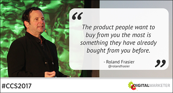 """The product people want to buy from you the most is something they have already bought from you before."" ~Roland Frasier"