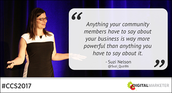 """Anything your community members have to say about your business is way more powerful than anything you have to say about it."" ~Suzi Nelson"