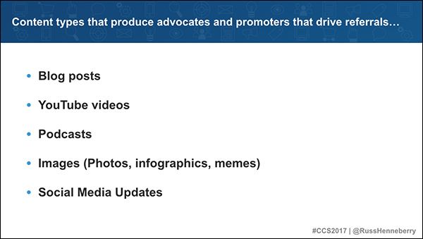 Content types that produce advocates and promoters that drive referrals: blog posts, YouTube videos, podcasts, images, social media updates