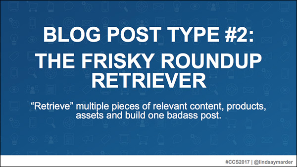 Blog Post Type #2: The Frisky Roundup Retriever — a slide from Lindsay Marder's presentation at Content & Commerce Summit 2017