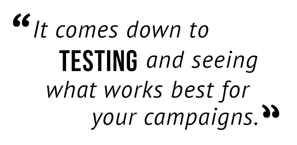 """It comes down to testing and seeing what works best for your campaigns."""