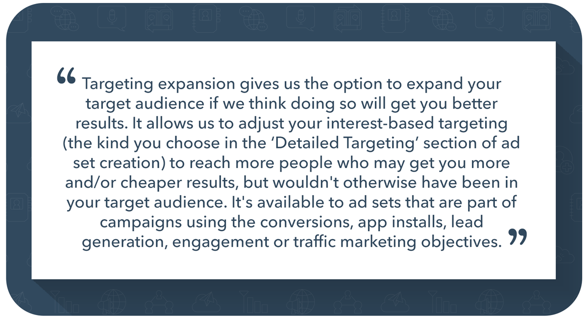 """Targeting expansion gives us the option to expand your target audience if we think doing so will get you better results. It allows us to adjust your interest-based targeting (the kind you choose in the 'Detailed Targeting' section of ad set creation) to reach more people who may get you more and/or cheaper results, but wouldn't otherwise have been in your target audience. It's available to ad sets that are part of campaigns using the conversions, app installs, lead generation, engagement or traffic marketing objectives."""