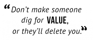 """Don't make someone dig for value, or they'll delete you."""