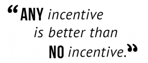 """Any incentive is better than no incentive."""