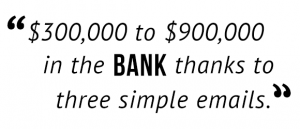 """$300,000 to $900,000 in the bank thanks to three simple emails."""