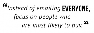"""Instead of emailing everyone, focus on people who are most likely to buy."""