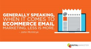 Generally speaking, when it comes to ecommerce email marketing, less is more. ~John McIntrye