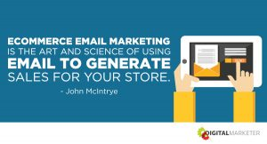 Ecommerce email marketing is the art and science of using email to generate sales for your store. ~John McIntrye