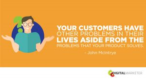Your customers have other problems in their lives aside from the problems that your product solves. ~John McIntrye