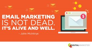 Email marketing is not dead. It's alive and well. ~John McIntrye