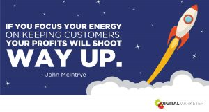 If you focus your energy on keeping customers, your profits will shoot way up. ~John McIntrye