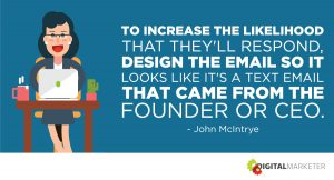 To increase the likelihood that they'll respond, design the email so it looks like it's a text email that came from the founder or CEO. ~John McIntrye