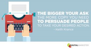 The bigger your ask the more copy you need to persuade people to take your desired action. ~Keith Krance
