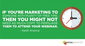 If you're marketing to someone with plenty of free time, then you might not need as much copy to persuade them to attend your webinar. ~Keith Krance
