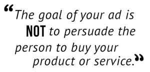 """The goal of your ad is not to persuade the person to buy your product or service."""