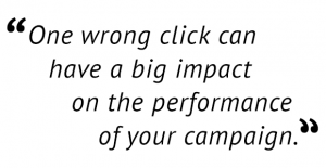 """One wrong click can have a big impact on the performance of your campaign."""