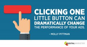 Clicking one little button can dramatically change the performance of your ads. ~ Molly Pittman