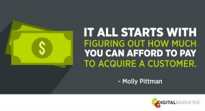 """It all starts with figuring out how much you can afford to pay to acquire a customer."" ~Molly Pittman"