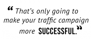 """""""That's only going to make your traffic campaign more successful."""""""