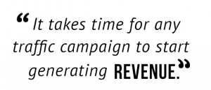 """It takes time for any traffic campaign to start generating revenue."""