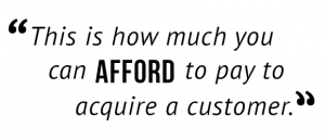 """This is how much you can afford to pay to acquire a customer."""