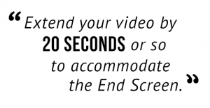 """Extend your video by 20 seconds or so to accommodate the End Screen."""