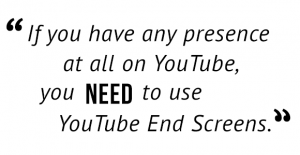 """If you have any presence at all on YouTube, you need to use YouTube End Screens."""