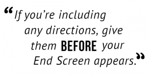 """If you're including an directions, give them before your End Screen appears."""