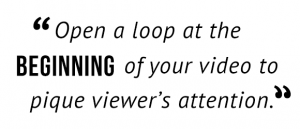 """Open a loop at the beginning of your video to pique viewer's attention."""