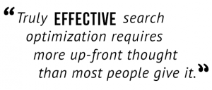 """Truly effective search optimization requires more up-front thought than most people give it."""