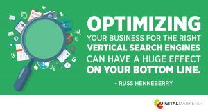 Optimizing your business for the right vertical search engines can have a huge effect on your bottom line. ~Russ Henneberry