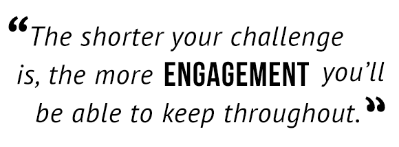 """The shorter your challenge is, the more engagement you'll be able to keep throughout."""