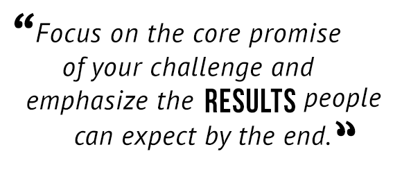 """Focus on the core promise of your challenge and emphasize the results people can expect by the end."""