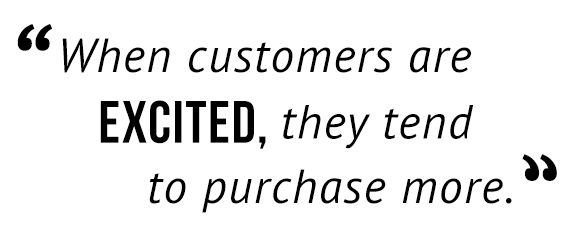 """""""When customers are excited, they tend to purchase more."""""""
