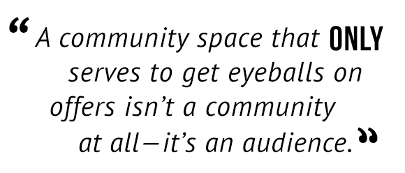 """""""A community space that only serves to get eyeballs on offers isn't a community at all — it's an audience."""""""