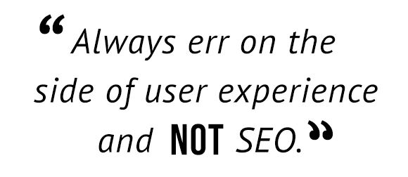 """Always err on the side of user experience and not SEO."""