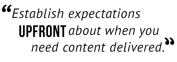 """Establish expectation upfront about when you need content delivered."""