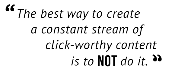 """The best way to create a constant stream of click-worthy content is to NOT do it."""