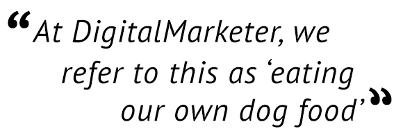 """""""At DigitalMarketer, we refer to this as 'eating our own dog food.'"""""""
