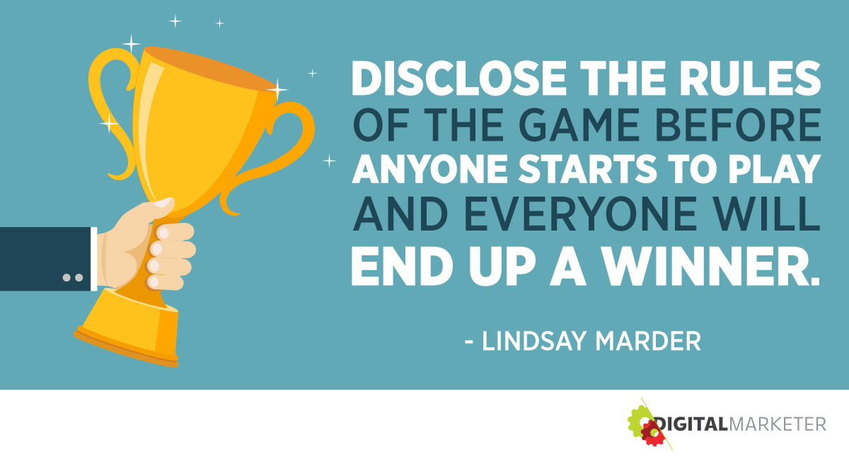 Disclose the rules of the game before anyone starts to play and everyone will end up a winner. ~Lindsay Marder