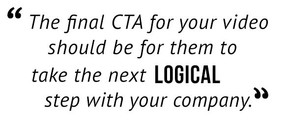 """""""The final CTA for your video should be for them to take the next logical step with your company."""""""