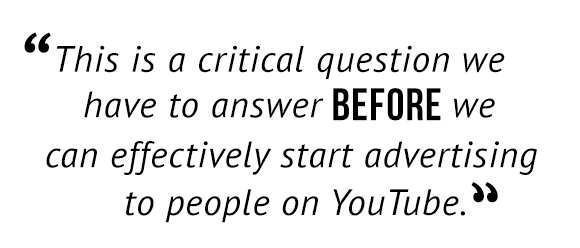 """""""This is a critical question we have to answer before we can effectively start advertising to people on YouTube."""""""