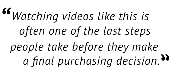 """""""Watching videos like this is often one of the last steps people take before they make a final purchasing decision."""""""