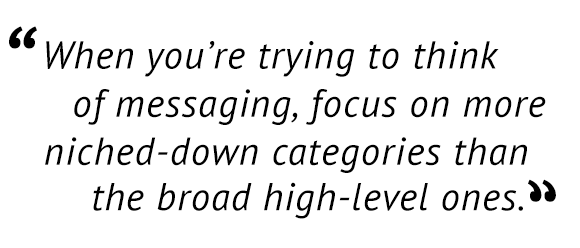 """When you're trying to think of messaging, focus on more niched-down categories than the broad high-level ones."""