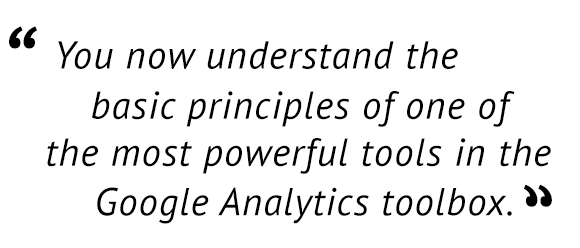"""You now understand the basic principle of one of the most powerful tools in the Google Analytics toolbox."""