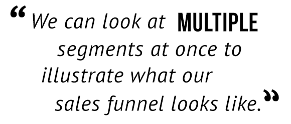 """We can look at multiple segments at once to illustrate what our sales funnel looks like."""