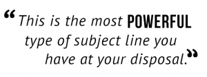 """This is the most powerful type of subject line you have at your disposal."""